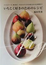いちじく好きのためのレシピ 福田里香 ジャムにケーキ、焼き菓子、それからサラダやお肉と合わせる料理まで