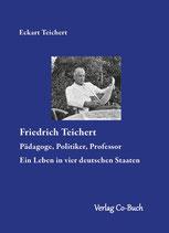 Eckart Teichert: Friedrich Teichert - Pädagoge, Politiker, Professor - Ein Leben in vier deutschen Staaten