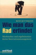Rüttimann René, Wei man das Rad erfindet - Marktnahes und ergebnisorientiertes Innovationsmanagement