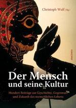 Wulf Christoph, Der Mensch und seine Kultur - Hundert Beiträge zur Geschichte, Gegenwart und Zukunft des menschlichen Lebens