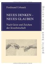 Urbanek Ferdinand, NEUES DENKEN - NEUES GLAUBEN: Nach Geist und Zeichen der Jesusbotschaft