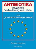 """Holzhaus Stephan, Antibiotika - legalisierte Verhinderung von Leben: Ein grundsätzlicher """"Beipackzettel"""""""