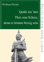 Wolfram Fischer, Quäle nie 'nen Thai zum Scherz, denn er könnte bissig sein
