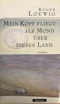 Loewig Roger, Mein Kopf fliegt als Mond über dieses Land - Gedichte