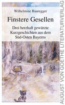 Bauregger Wilhelmine, Finstere Gesellen - Drei herzhaft gewürzte Kurzgeschichten aus dem Süd-Osten Bayerns
