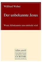 Weber Wilfried, Der unbekannte Jesus: Wenn Altbekanntes neu entdeckt wird