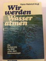 Vogt Hans-Heinrich, Wir werden Wasser atmen - Die Eroberung der Welt unter dem Meeresspiegel (antiquarisch)