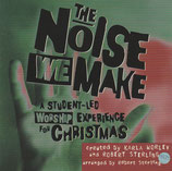 The Noise We Make ; A Student-Led Worship Experience for Christmas Created by Karla Worley and Robert Sterling (Word Music)