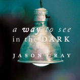 Jason Gray - A Way To See In The Dark