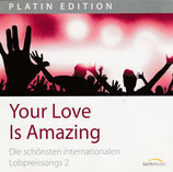 Your Love Is Amazing ; Die schönsten internationalen Lobpreissongs 2 (Platin Edition)