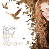 Sarah Kelly - Born To Worship (Limited Edition)