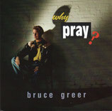 Bruce Greer - Why Pray?
