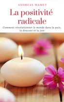 La Positivité radicale : comment révolutionner le monde dans la paix, la douceur et la joie