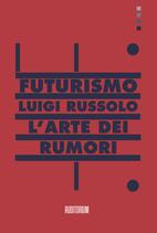 LUIGI RUSSOLO, L'ARTE DEI RUMORI E LA MUSICA FUTURISTA