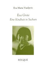Vasiljevic Eva Maria, Eva Grote - Eine Kindheit in Sachsen