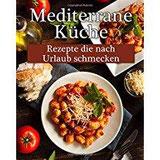 Mediterrane Küche Leckere Rezepte, die nach Urlaub schmecken!