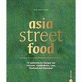 Asiatische Küche asia street food. Authentische Rezepte aus Thailand, Myanmar, Laos, Kambodscha und Vietnam. Kochen mit dem neuen asia streetfood Kochbuch – wie ein