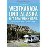 Westkanada und Alaska mit dem Wohnmobil Der Reiseführer von Vancouver und Calgary bis nach Yukon und Alaska mit Highlights wie Nationalparks Banff ... der Alaska Highway (Wohnmobil-Reiseführer)