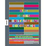 Das Großbritannien Kochbuch Die besten Rezepte von 100 Köchen, Bäckern und Food Heroes (Jamie Oliver, Nigel Slater, Gill Meller, Yotam Ottolenghi, Nigella Lawson uvm.)
