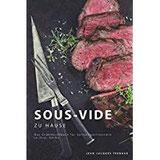 Sous-Vide zu Hause Das Grundkochbuch für Spitzengastronomie in Ihrer Küche