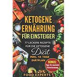 Ketogene Ernährung für Einsteiger 77 leckere Rezepte für die Ketogene Diät inkl. 14 Tage Diätplan