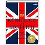 Königlich und Köstlich Rezepte und Geschichten aus dem britischen Königshaus