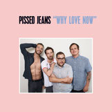 "PISSED JEANS ""Why Love Now"""