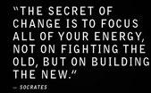 """""""Das Geheimnis von Veränderung (Erfolg) ist nicht die Bekämpfung des Alten, sondern die Fokussierung all deiner Energie , auf das Erbauen des Neuen."""" - Socrates"""