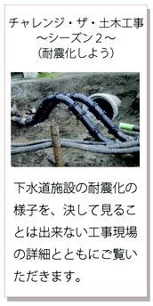 土木工事 耐震化しよう 下水道施設の耐震化の様子を、決して見ることのできない工事現場の詳細とともにご覧いただきます。