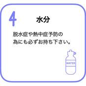 水分 脱水症や熱中症予防の為にも必ずお持ちください。