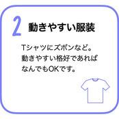 動きやすい服装 Tシャツにズボンなど。動きやすい格好であればなんでもOKです。