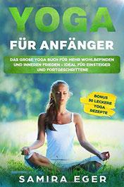 Yoga für Anfänger: Das große Yoga Buch für mehr Wohlbefinden und inneren Frieden - ideal für Einsteiger und Fortgeschrittene. Mit bebilderten Übungen! BONUS: 30 leckere Yoga Rezepte von Samira Eger