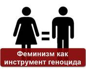 ФЕМИНИЗМ - ОРУЖИЕ ГЕНОЦИДА!