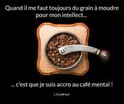 Quand il me faut toujours du grain à moudre pour mon intellect, c'est que je suis accro au café mental ! (L'Eclaireur) -> Chronique n°13