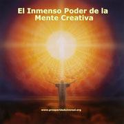 EL INMENSO PODER DE LA MENTE CREATIVA - PROSPERIDAD UNIVERSAL- www.prosperidaduniversal.org