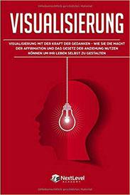 Visualisierung: Visualisierung mit der Kraft der Gedanken – wie du die Macht der Affirmation und das Gesetz der Anziehung nutzen kannst, um dein Leben selbst zu gestalten