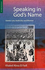 Speaking in God's Name: Islamic Law, Authority and Women by Khaled Abou El Fadl