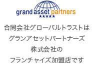 合同会社グローバルトラストは、グランアセットパートナーズ株式会社のフランチャイズ加盟店です