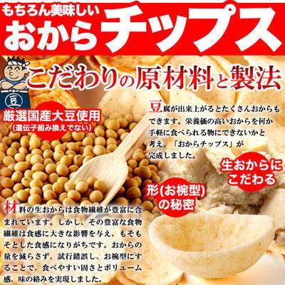 ・厳選国産大豆使用(遺伝子組み換えでない) 北海道産、三重県産、滋賀県産の選びぬいた大豆を使用し、熟練の職人が手作りにこだわった濃厚なお豆腐。 昭和27年創業の老舗豆腐店が作ります。 ・生おからにこだわる 豆腐が出来上がるとたくさんおからもできます。栄養価の高いおからを何か手軽に食べられる物にできないかと考え、「おからチップス」が完成しました。 ・形(お椀型)の秘密 材料の生おからは食物繊維が豊富に含まれています。しかし、その豊富な食物繊維は食感に大きな影響を与え、もそもそとした食感になりがちです。おから