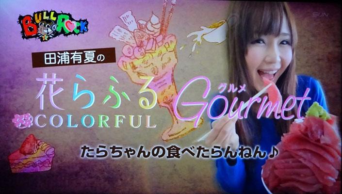 田浦有夏の花らふるグルメ 「たらちゃんの食べたらんねん♪」