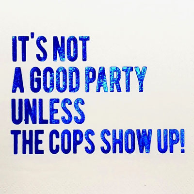 It is not a good party unless the cops show up