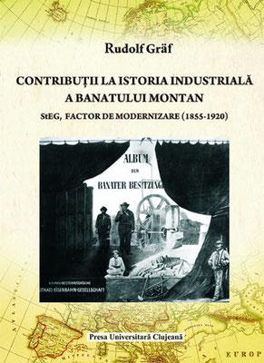 Bd. 8. Rudolf Gräf, Contribuții la istoria industrială a Banatului Montan. StEG, factor de modernizare (1855-1920), 2011, 298 S.