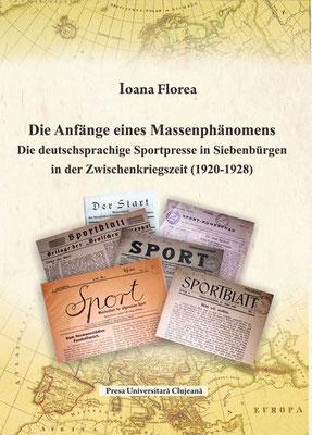 Bd. 9. Ioana Florea, Die Anfänge eines Massenphänomens. Die deutschsprachige Sportpresse in Siebenbürgen in der Zwischenkriegszeit (1920-1928), 2016, 425 S.