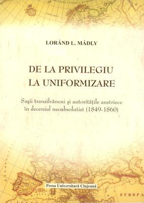 Bd. 4. Loránd L. Mádly, De la privilegiu la uniformizare. Saşii transilvăneni şi autorităţile austriece în deceniul neoabsolutist, 2008, 370 S.