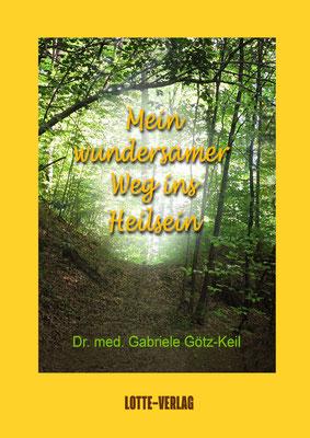 MEIN WUNDERSAMER WEG INS HEILSEINvon Dr. Gabriele Götz-Keil, Lotte-Verlag