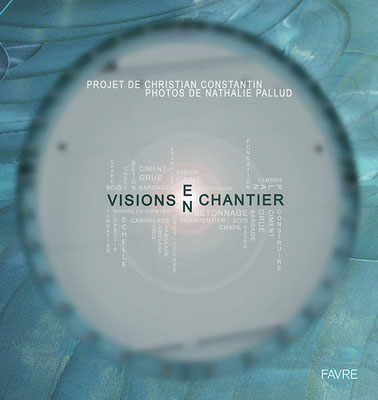 """Visions En Chantier"" - Projet Christian Constantin, Photos Nathalie Pallud"