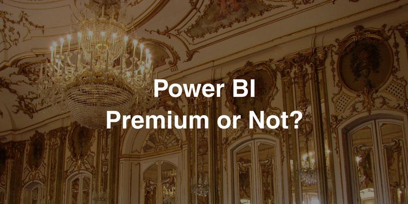Power BI Premium or Not?