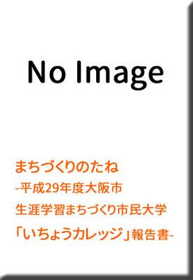 まちづくりのたね  -平成29年度大阪市生涯学習まちづくり市民大学「いちょうカレッジ」報告書-