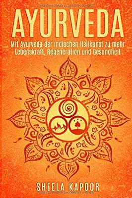 Ayurveda für Anfänger: Mit Ayurveda der indischen Heilkunst zu mehr Lebenskraft, Regeneration und Gesundheit von Sheela Kapoor
