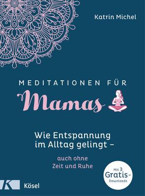 Meditationen für Mamas: Wie Entspannung im Alltag gelingt - auch ohne Zeit und Ruhe von Katrin Michel